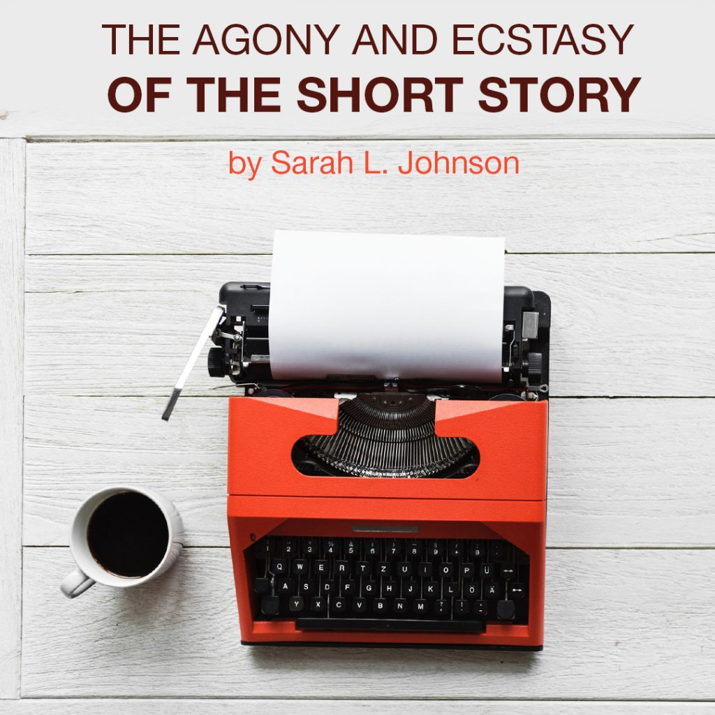 The Agony and Ecstasy of the Short Story by Sarah L. Johnson
