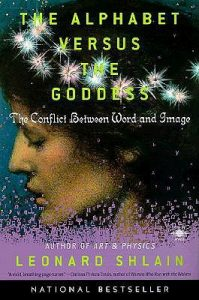 The Alphabet Versus the Goddess: The Conflict Between Word and Image by Leonard Shlain